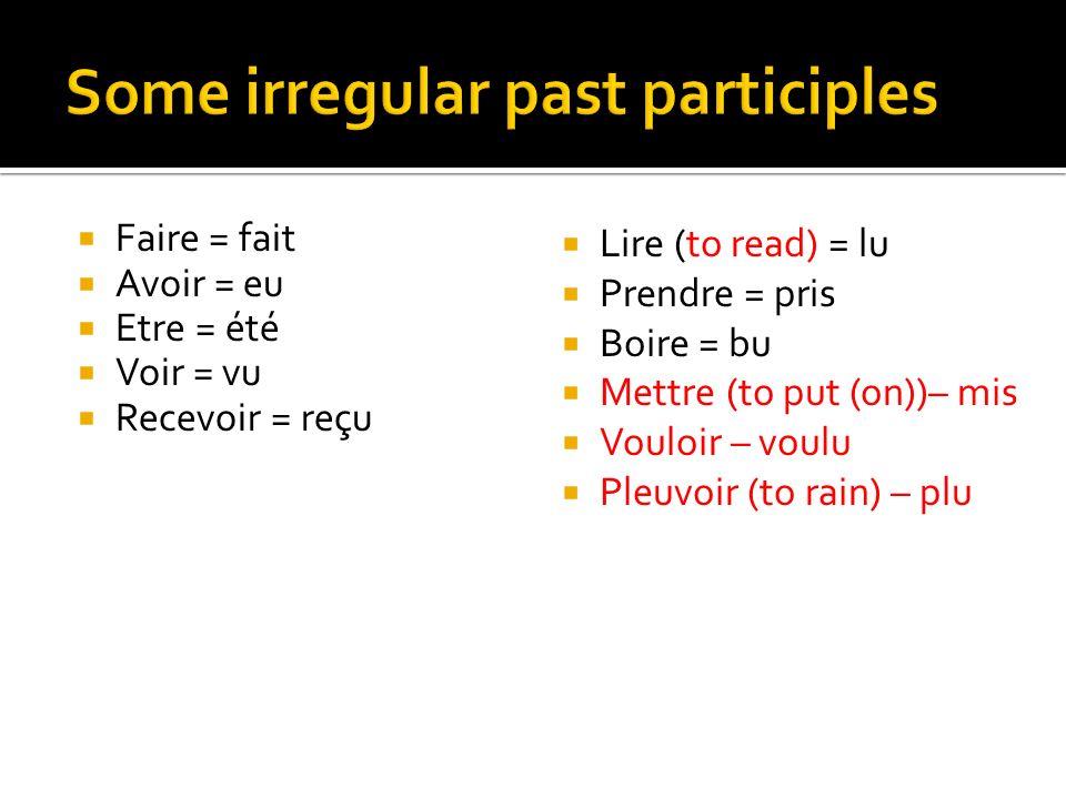 Faire = fait Avoir = eu Etre = été Voir = vu Recevoir = reçu Lire (to read) = lu Prendre = pris Boire = bu Mettre (to put (on))– mis Vouloir – voulu Pleuvoir (to rain) – plu
