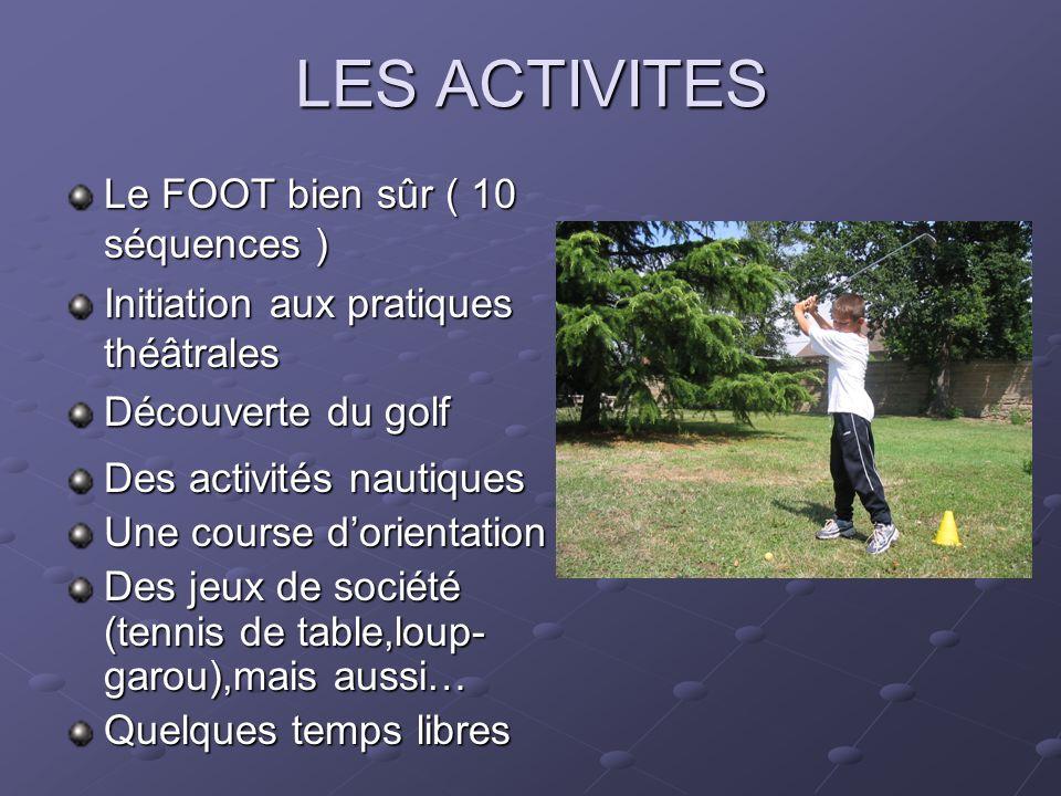 LES ACTIVITES Le FOOT bien sûr ( 10 séquences ) Initiation aux pratiques théâtrales Découverte du golf Des activités nautiques Une course dorientation