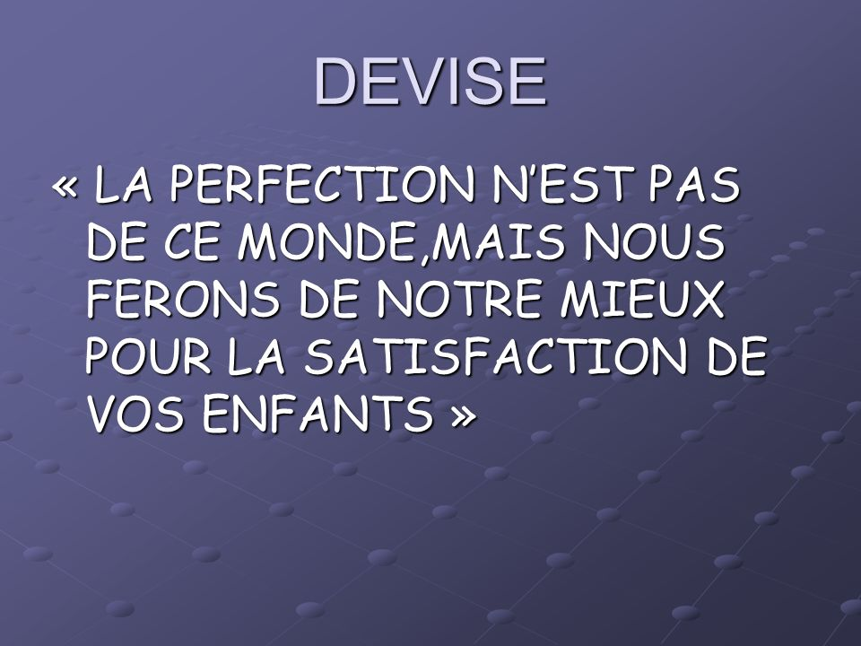 DEVISE « LA PERFECTION NEST PAS DE CE MONDE,MAIS NOUS FERONS DE NOTRE MIEUX POUR LA SATISFACTION DE VOS ENFANTS »