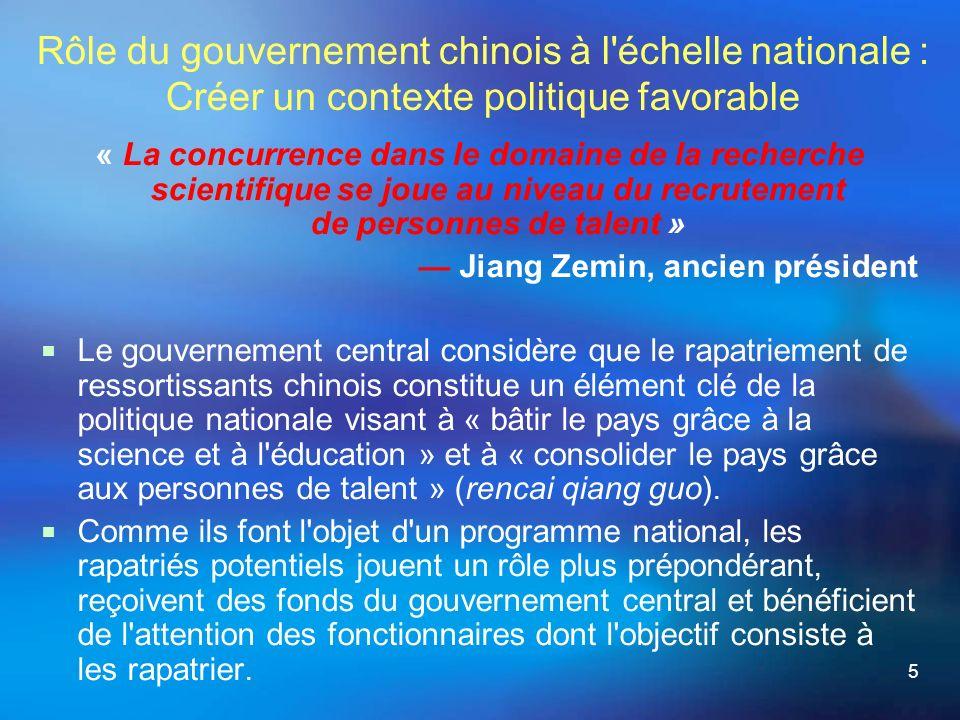5 Rôle du gouvernement chinois à l échelle nationale : Créer un contexte politique favorable « La concurrence dans le domaine de la recherche scientifique se joue au niveau du recrutement de personnes de talent » Jiang Zemin, ancien président Le gouvernement central considère que le rapatriement de ressortissants chinois constitue un élément clé de la politique nationale visant à « bâtir le pays grâce à la science et à l éducation » et à « consolider le pays grâce aux personnes de talent » (rencai qiang guo).