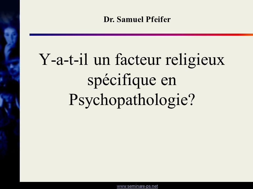www.seminare-ps.net Y-a-t-il un facteur religieux spécifique en Psychopathologie? Dr. Samuel Pfeifer