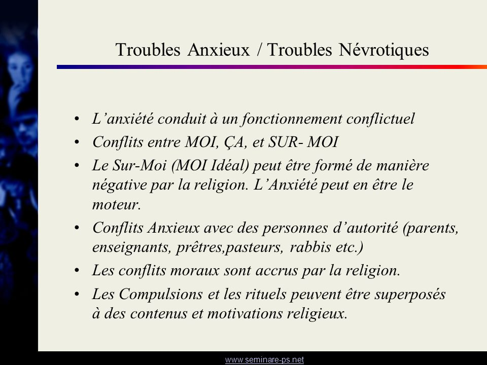 www.seminare-ps.net Troubles Anxieux / Troubles Névrotiques Lanxiété conduit à un fonctionnement conflictuel Conflits entre MOI, ÇA, et SUR- MOI Le Su