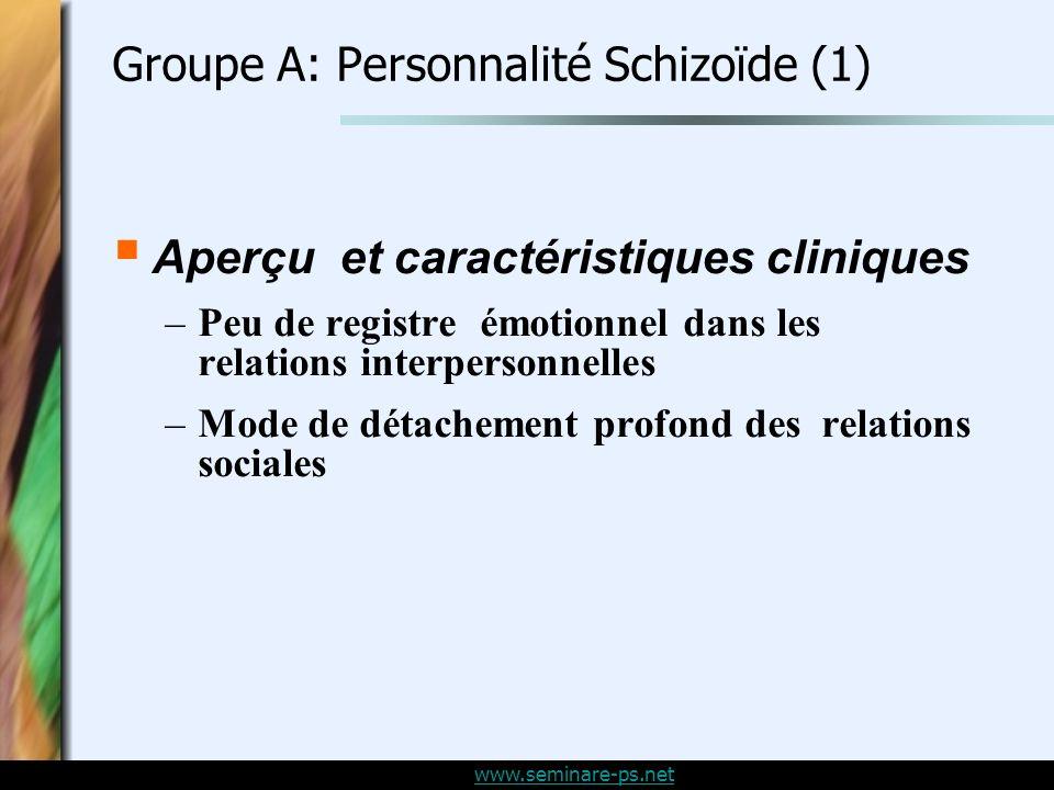 www.seminare-ps.net Groupe A: Personnalité Schizoïde (1) Aperçu et caractéristiques cliniques –Peu de registre émotionnel dans les relations interpersonnelles –Mode de détachement profond des relations sociales