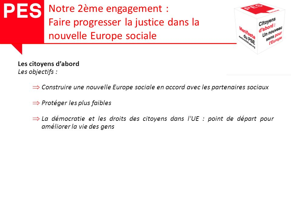 Les citoyens dabord Les objectifs : Construire une nouvelle Europe sociale en accord avec les partenaires sociaux Protéger les plus faibles La démocratie et les droits des citoyens dans l UE : point de départ pour améliorer la vie des gens Notre 2ème engagement : Faire progresser la justice dans la nouvelle Europe sociale