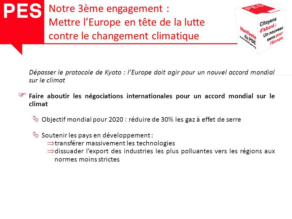 Dépasser le protocole de Kyoto : lEurope doit agir pour un nouvel accord mondial sur le climat Faire aboutir les négociations internationales pour un accord mondial sur le climat Objectif mondial pour 2020 : réduire de 30% les gaz à effet de serre Soutenir les pays en développement : transférer massivement les technologies dissuader lexport des industries les plus polluantes vers les régions aux normes moins strictes Notre 3ème engagement : Mettre lEurope en tête de la lutte contre le changement climatique