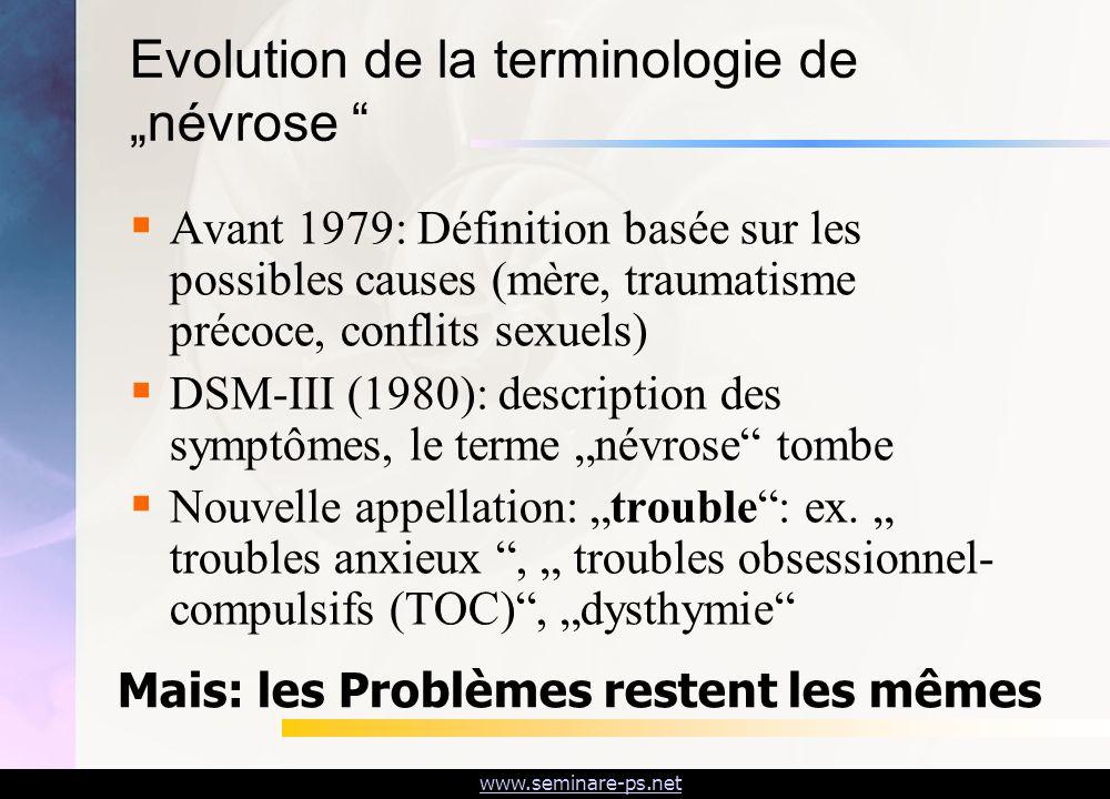 www.seminare-ps.net Evolution de la terminologie de névrose Avant 1979: Définition basée sur les possibles causes (mère, traumatisme précoce, conflits