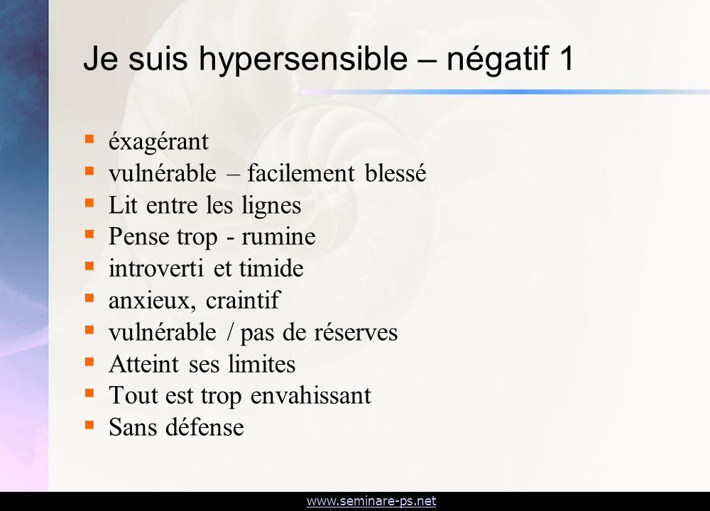 www.seminare-ps.net Je suis hypersensible – négatif 1 éxagérant vulnérable – facilement blessé Lit entre les lignes Pense trop - rumine introverti et