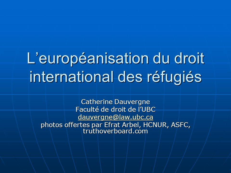 Leuropéanisation du droit international des réfugiés Catherine Dauvergne Faculté de droit de lUBC dauvergne@law.ubc.ca photos offertes par Efrat Arbel, HCNUR, ASFC, truthoverboard.com