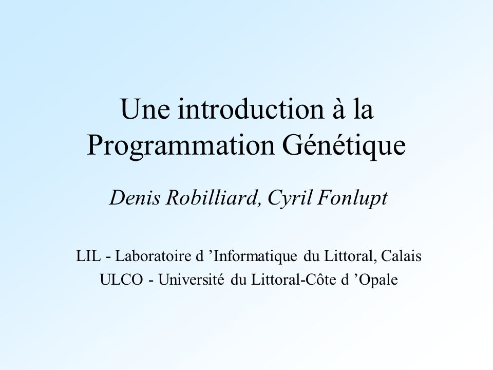Une introduction à la Programmation Génétique Denis Robilliard, Cyril Fonlupt LIL - Laboratoire d Informatique du Littoral, Calais ULCO - Université d