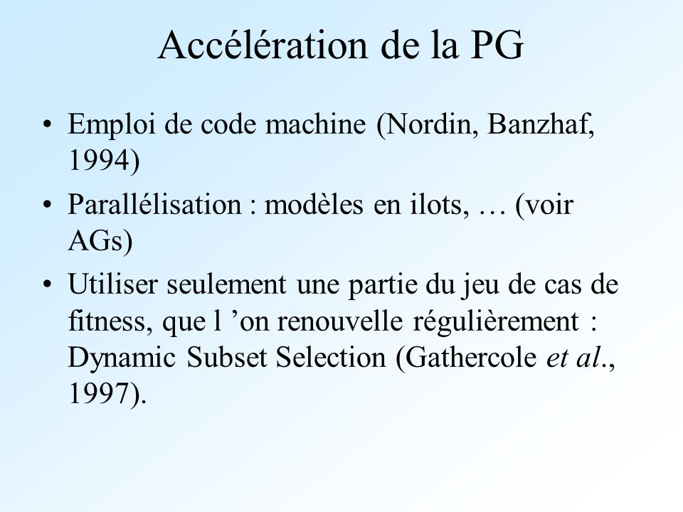 Accélération de la PG Emploi de code machine (Nordin, Banzhaf, 1994) Parallélisation : modèles en ilots, … (voir AGs) Utiliser seulement une partie du