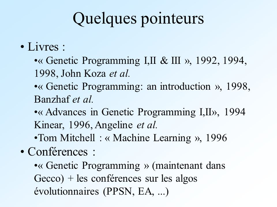 Quelques pointeurs Livres : « Genetic Programming I,II & III », 1992, 1994, 1998, John Koza et al. « Genetic Programming: an introduction », 1998, Ban