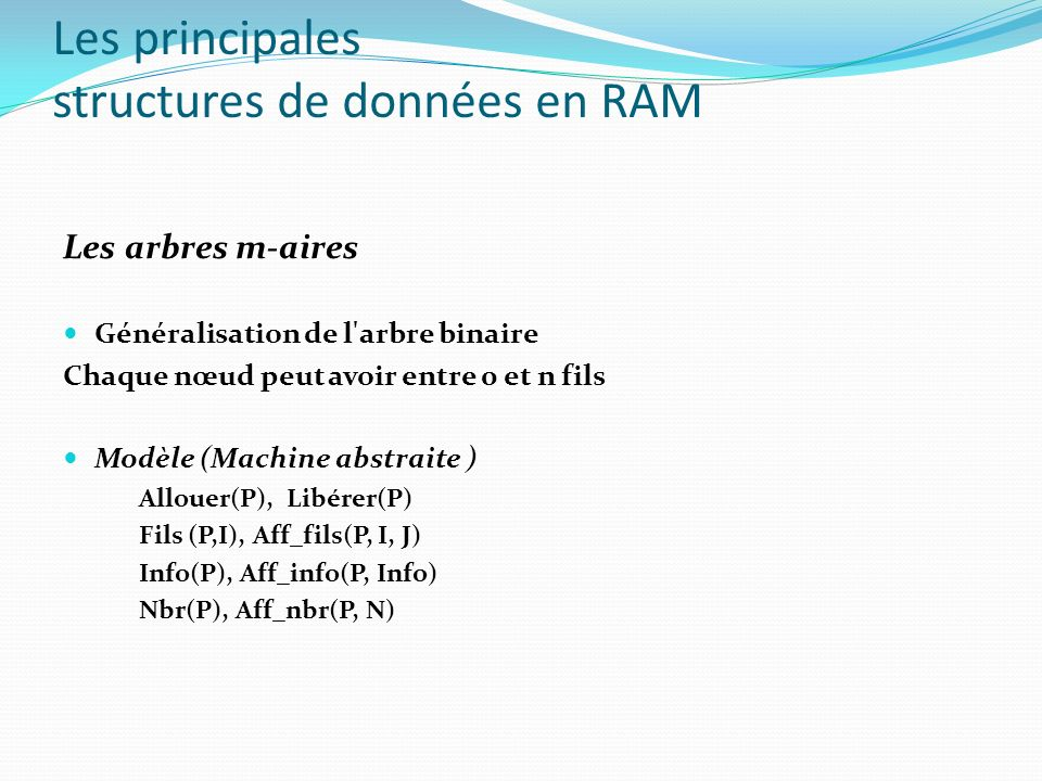 Les arbres m-aires Généralisation de l'arbre binaire Chaque nœud peut avoir entre 0 et n fils Modèle (Machine abstraite ) Allouer(P), Libérer(P) Fils