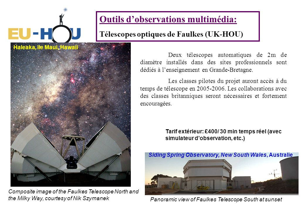 Outils dobservations multimédia: Télescopes optiques de Faulkes (UK-HOU) Panoramic view of Faulkes Telescope South at sunset Composite image of the Faulkes Telescope North and the Milky Way, courtesy of Nik Szymanek Haleaka, île Maui, Hawaii Siding Spring Observatory, New South Wales, Australie Deux télescopes automatiques de 2m de diamètre installés dans des sites professionnels sont dédiés à lenseignement en Grande-Bretagne.