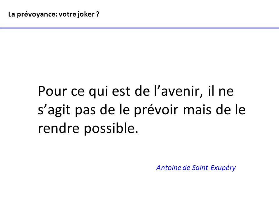 Pour ce qui est de lavenir, il ne sagit pas de le prévoir mais de le rendre possible. Antoine de Saint-Exupéry La prévoyance: votre joker ?