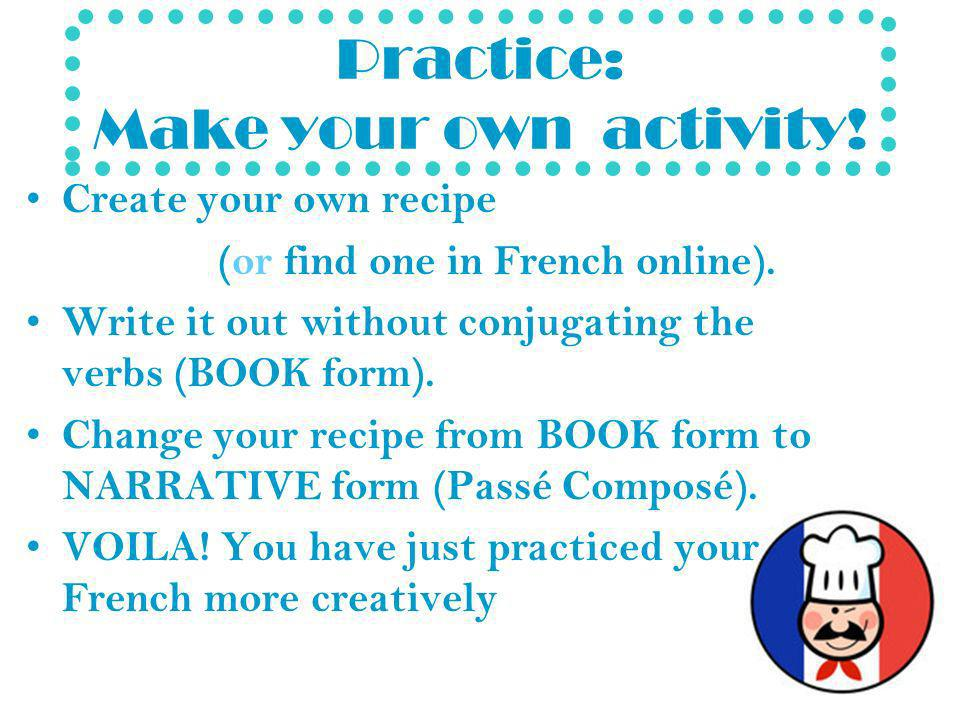 Practice: Make your own activity. Create your own recipe (or find one in French online).