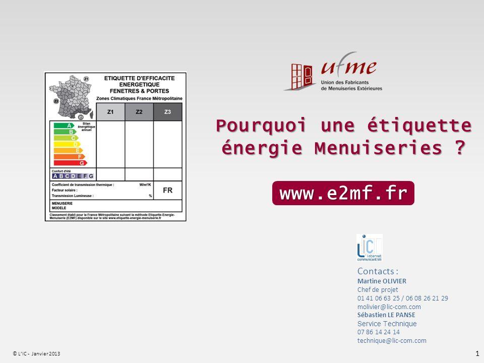 © LIC - Janvier 2013 1 Pourquoi une étiquette énergie Menuiseries ? www.e2mf.fr Contacts : Martine OLIVIER Chef de projet 01 41 06 63 25 / 06 08 26 21