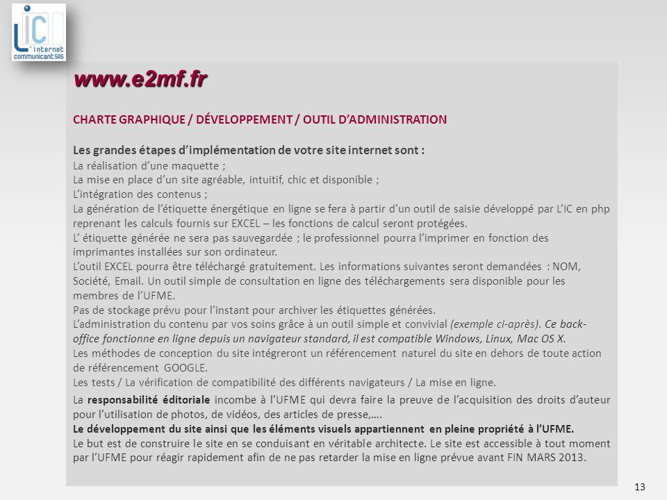 www.e2mf.fr CHARTE GRAPHIQUE / DÉVELOPPEMENT / OUTIL DADMINISTRATION Les grandes étapes dimplémentation de votre site internet sont : La réalisation dune maquette ; La mise en place dun site agréable, intuitif, chic et disponible ; Lintégration des contenus ; La génération de létiquette énergétique en ligne se fera à partir dun outil de saisie développé par LIC en php reprenant les calculs fournis sur EXCEL – les fonctions de calcul seront protégées.