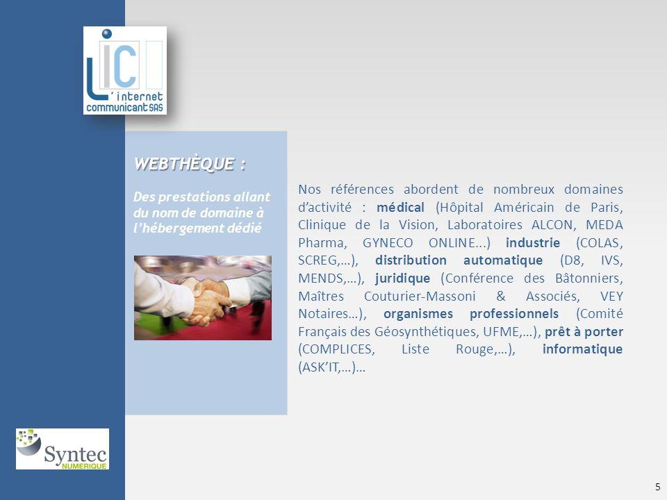 WEBTHÈQUE : Des prestations allant du nom de domaine à lhébergement dédié Nos références abordent de nombreux domaines dactivité : médical (Hôpital Américain de Paris, Clinique de la Vision, Laboratoires ALCON, MEDA Pharma, GYNECO ONLINE...) industrie (COLAS, SCREG,…), distribution automatique (D8, IVS, MENDS,…), juridique (Conférence des Bâtonniers, Maîtres Couturier-Massoni & Associés, VEY Notaires…), organismes professionnels (Comité Français des Géosynthétiques, UFME,…), prêt à porter (COMPLICES, Liste Rouge,…), informatique (ASKIT,…)… © LIC - Avril 2010 5