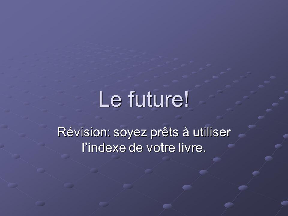 Le future! Révision: soyez prêts à utiliser lindexe de votre livre.