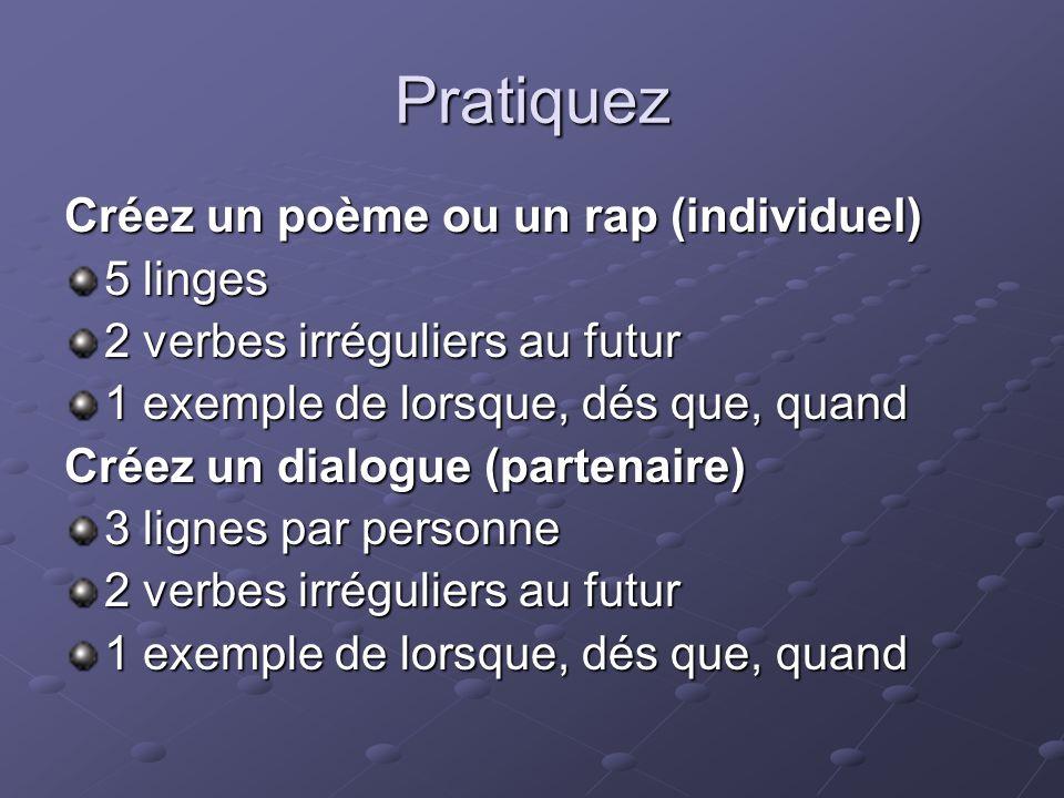 Pratiquez Créez un poème ou un rap (individuel) 5 linges 2 verbes irréguliers au futur 1 exemple de lorsque, dés que, quand Créez un dialogue (partena