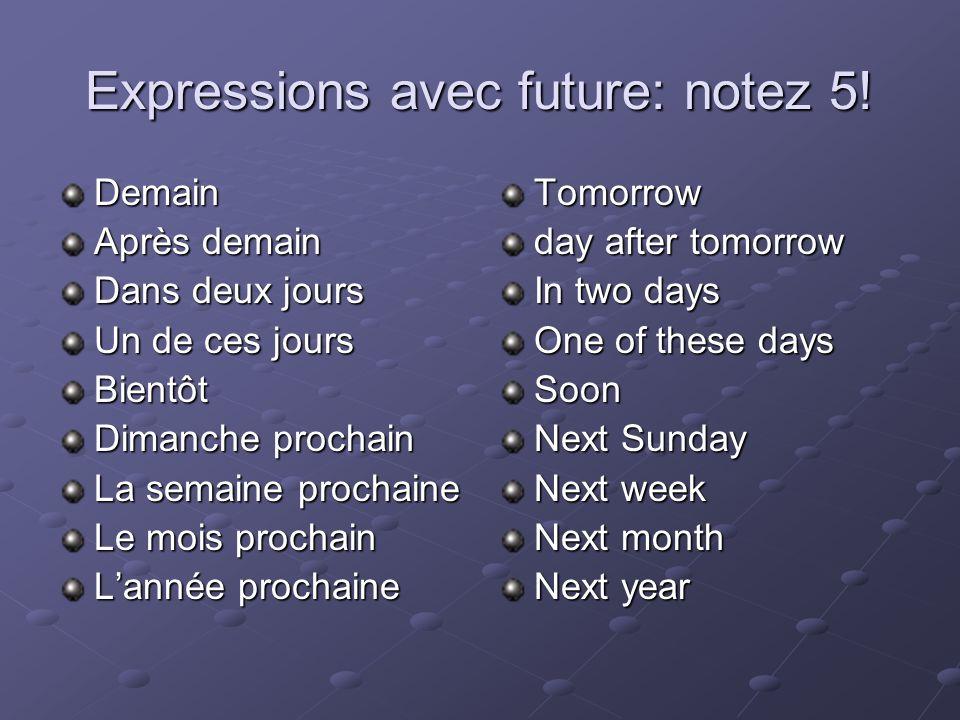 Expressions avec future: notez 5! Demain Après demain Dans deux jours Un de ces jours Bientôt Dimanche prochain La semaine prochaine Le mois prochain