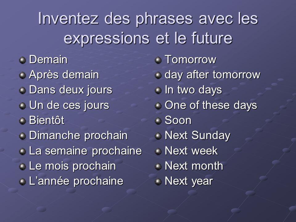 Inventez des phrases avec les expressions et le future Demain Après demain Dans deux jours Un de ces jours Bientôt Dimanche prochain La semaine procha