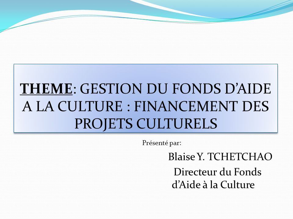 THEME: GESTION DU FONDS DAIDE A LA CULTURE : FINANCEMENT DES PROJETS CULTURELS Présenté par: Blaise Y. TCHETCHAO Directeur du Fonds dAide à la Culture