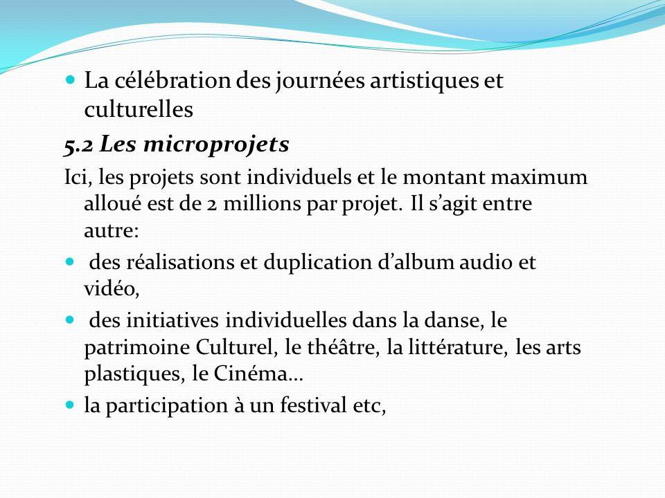La célébration des journées artistiques et culturelles 5.2 Les microprojets Ici, les projets sont individuels et le montant maximum alloué est de 2 millions par projet.
