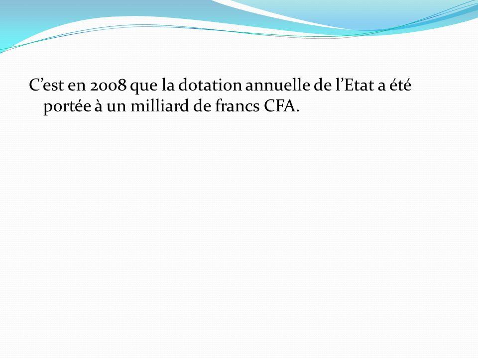 Cest en 2008 que la dotation annuelle de lEtat a été portée à un milliard de francs CFA.