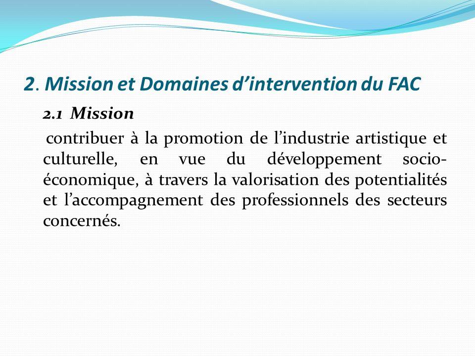 2. Mission et Domaines dintervention du FAC 2.1 Mission contribuer à la promotion de lindustrie artistique et culturelle, en vue du développement soci