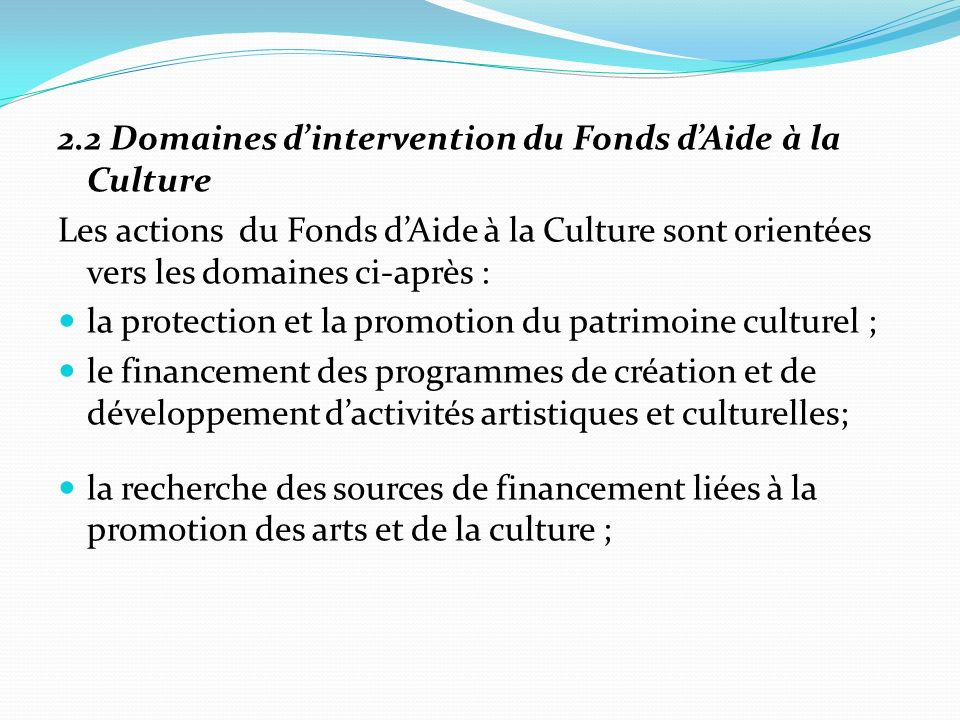 2.2 Domaines dintervention du Fonds dAide à la Culture Les actions du Fonds dAide à la Culture sont orientées vers les domaines ci-après : la protection et la promotion du patrimoine culturel ; le financement des programmes de création et de développement dactivités artistiques et culturelles; la recherche des sources de financement liées à la promotion des arts et de la culture ;