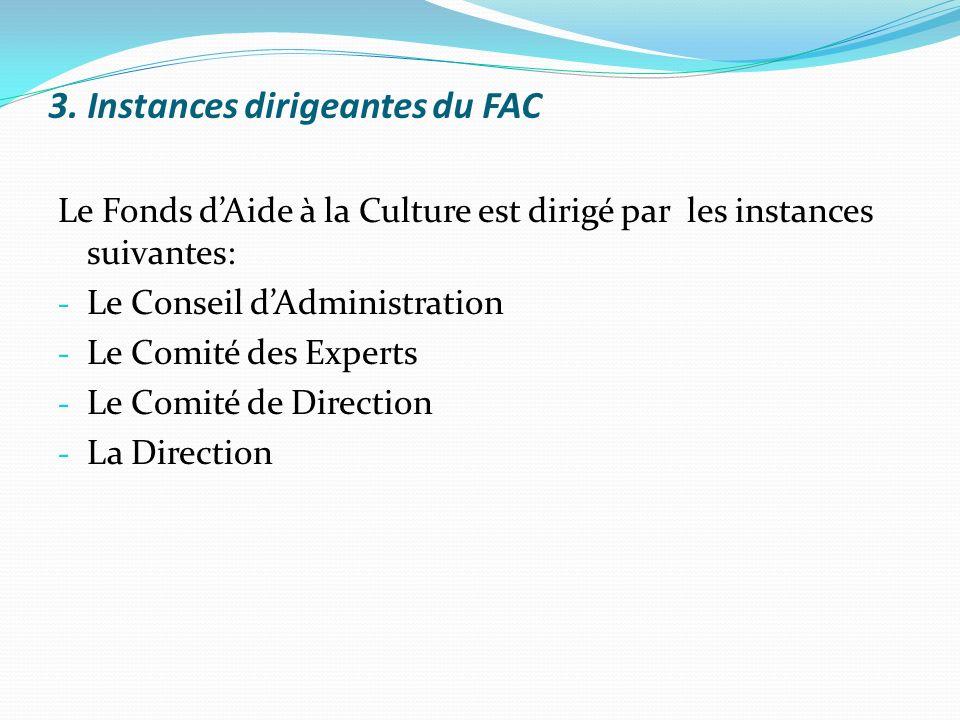 3. Instances dirigeantes du FAC Le Fonds dAide à la Culture est dirigé par les instances suivantes: - Le Conseil dAdministration - Le Comité des Exper