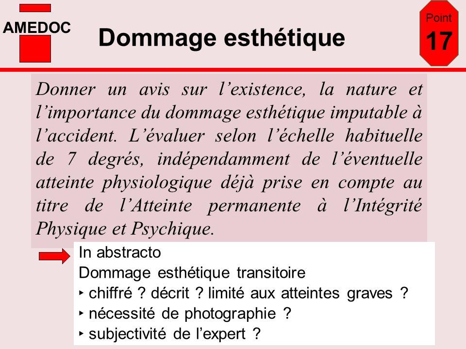 AMEDOC Dommage esthétique Donner un avis sur lexistence, la nature et limportance du dommage esthétique imputable à laccident. Lévaluer selon léchelle
