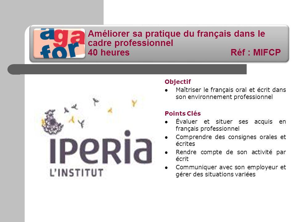 Améliorer sa pratique du français dans le cadre professionnel 40 heures Réf : MIFCP Objectif Maîtriser le français oral et écrit dans son environnemen