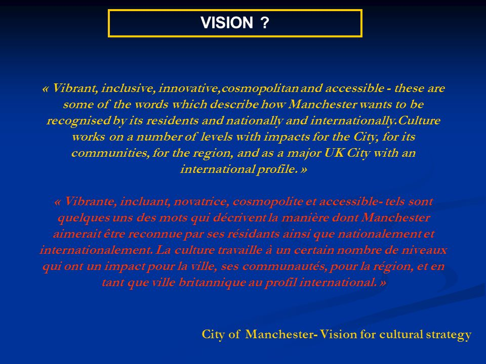 « Vibrant, inclusive, innovative,cosmopolitan and accessible - these are some of the words which describe how Manchester wants to be recognised by its residents and nationally and internationally.Culture works on a number of levels with impacts for the City, for its communities, for the region, and as a major UK City with an international profile.