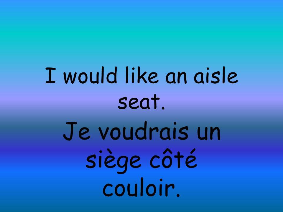 I would like an aisle seat. Je voudrais un siège côté couloir.