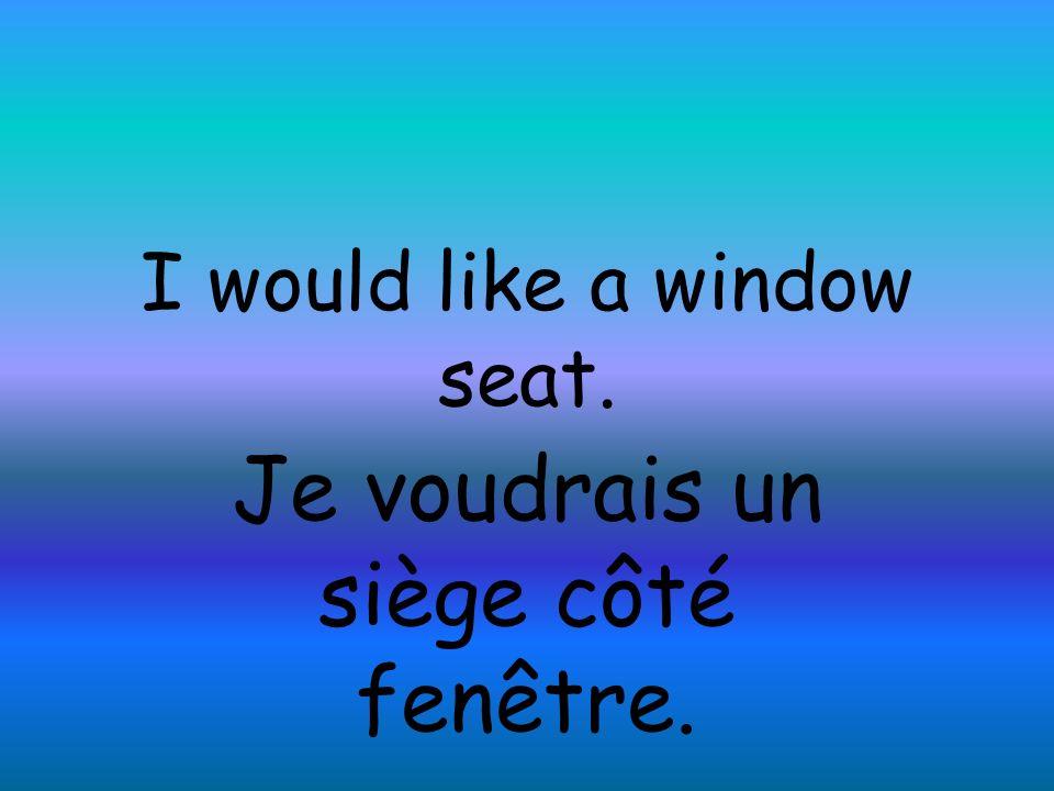 I would like a window seat. Je voudrais un siège côté fenêtre.