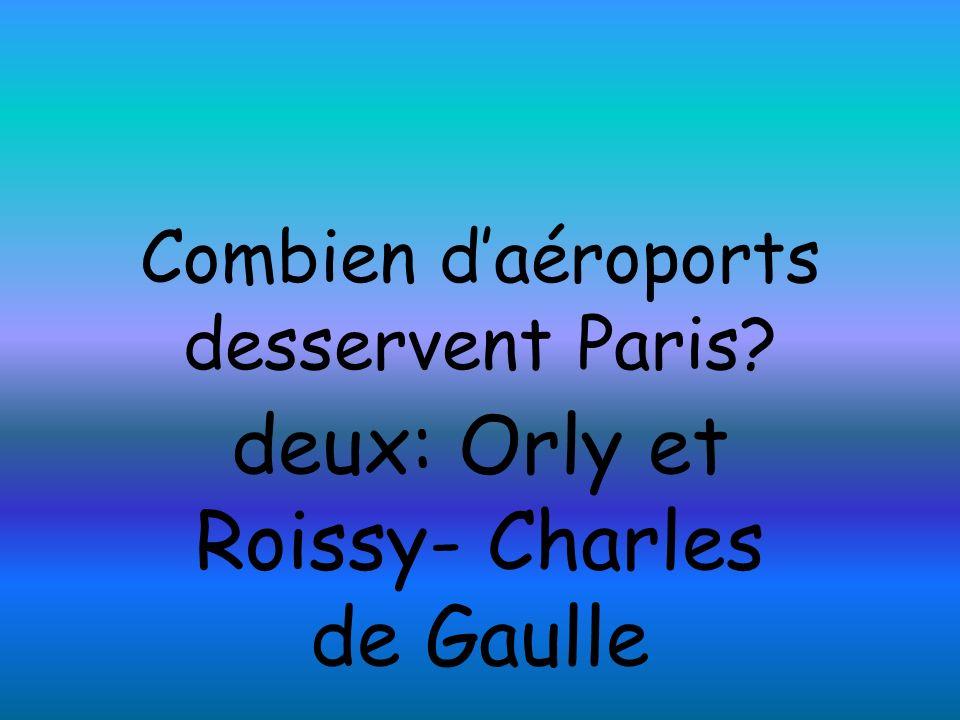Combien daéroports desservent Paris? deux: Orly et Roissy- Charles de Gaulle