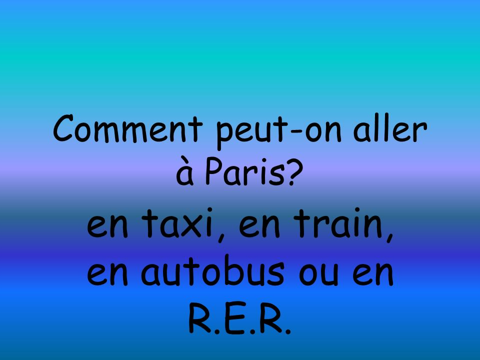Comment peut-on aller à Paris? en taxi, en train, en autobus ou en R.E.R.