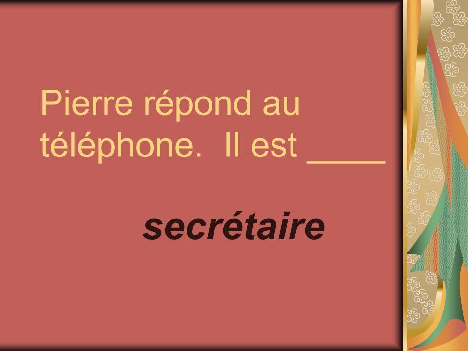 Pierre répond au téléphone. Il est ____ secrétaire