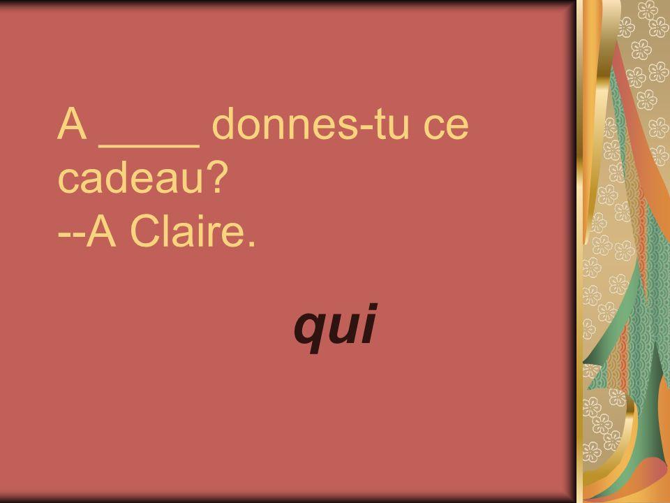 A ____ donnes-tu ce cadeau --A Claire. qui