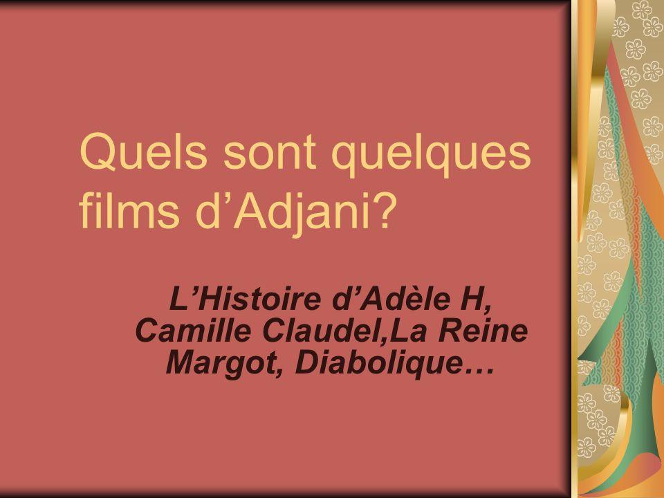 Quels sont quelques films dAdjani? LHistoire dAdèle H, Camille Claudel,La Reine Margot, Diabolique…