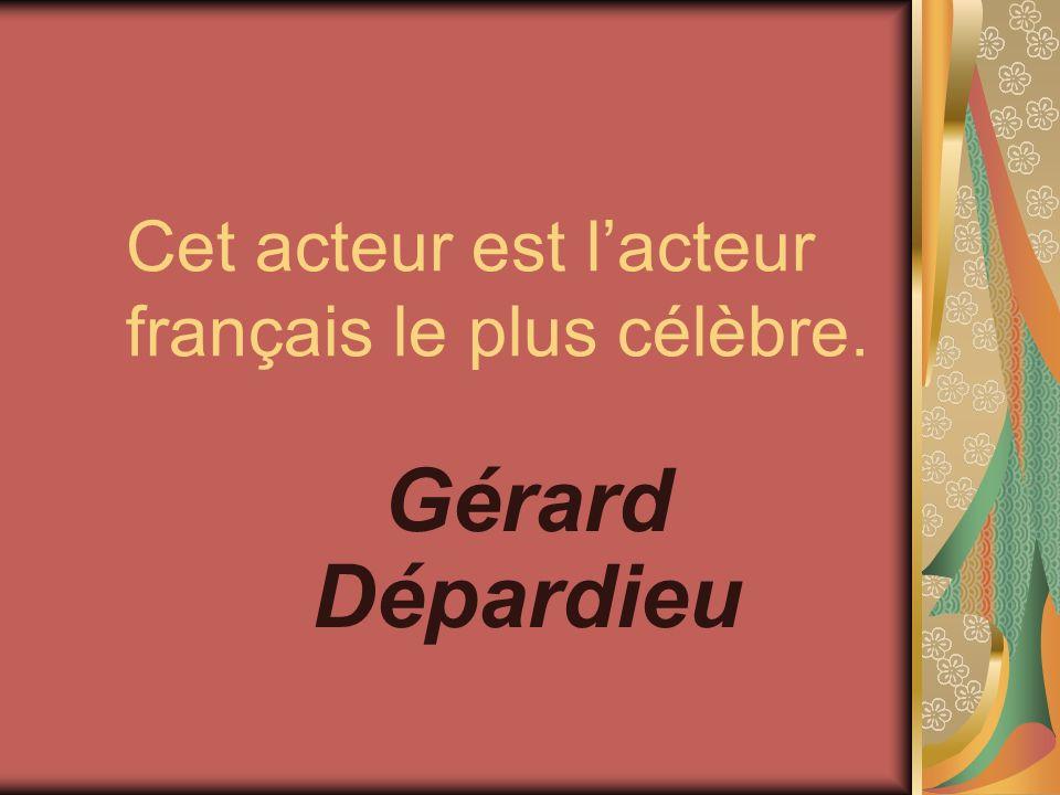 Cet acteur est lacteur français le plus célèbre. Gérard Dépardieu