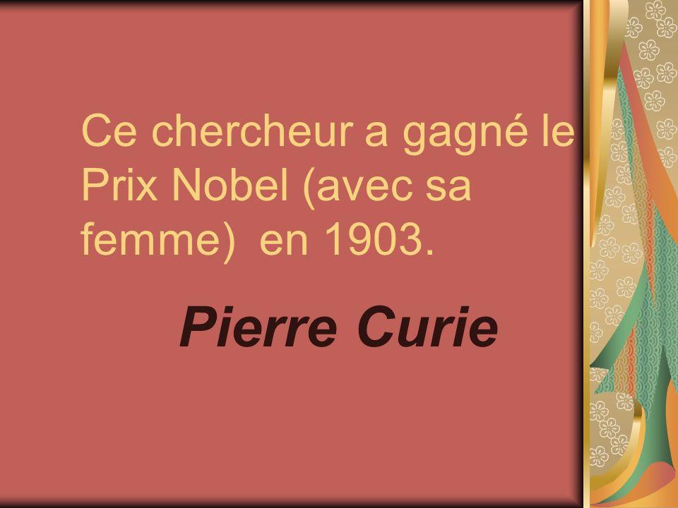 Ce chercheur a gagné le Prix Nobel (avec sa femme) en 1903. Pierre Curie