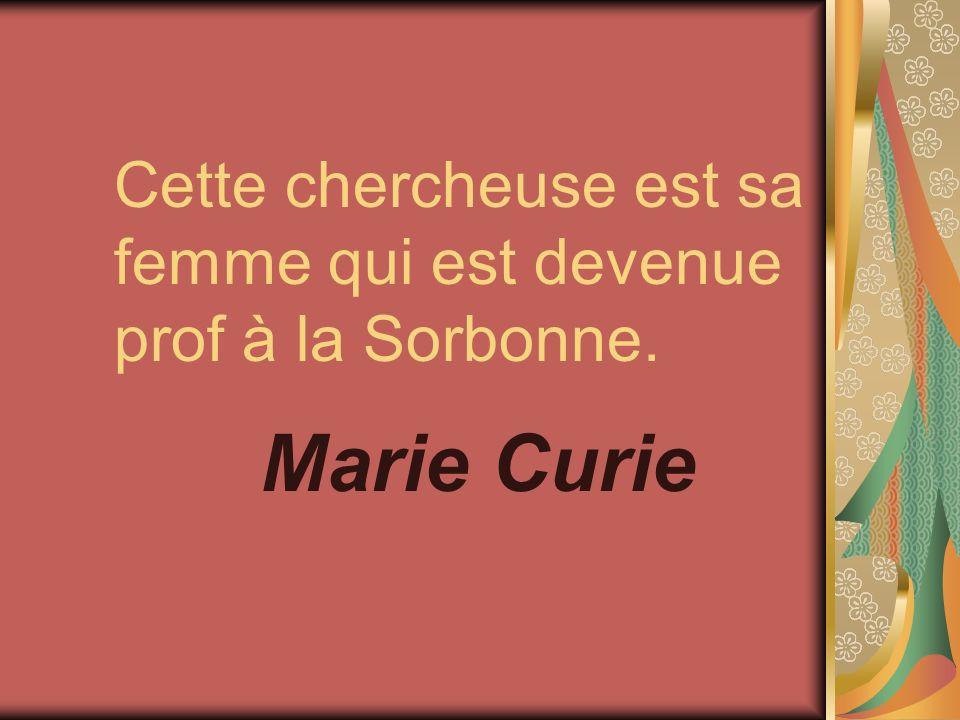 Cette chercheuse est sa femme qui est devenue prof à la Sorbonne. Marie Curie