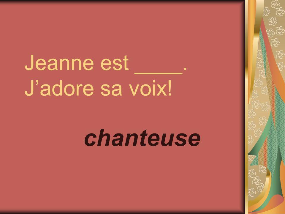 Jeanne est ____. Jadore sa voix! chanteuse