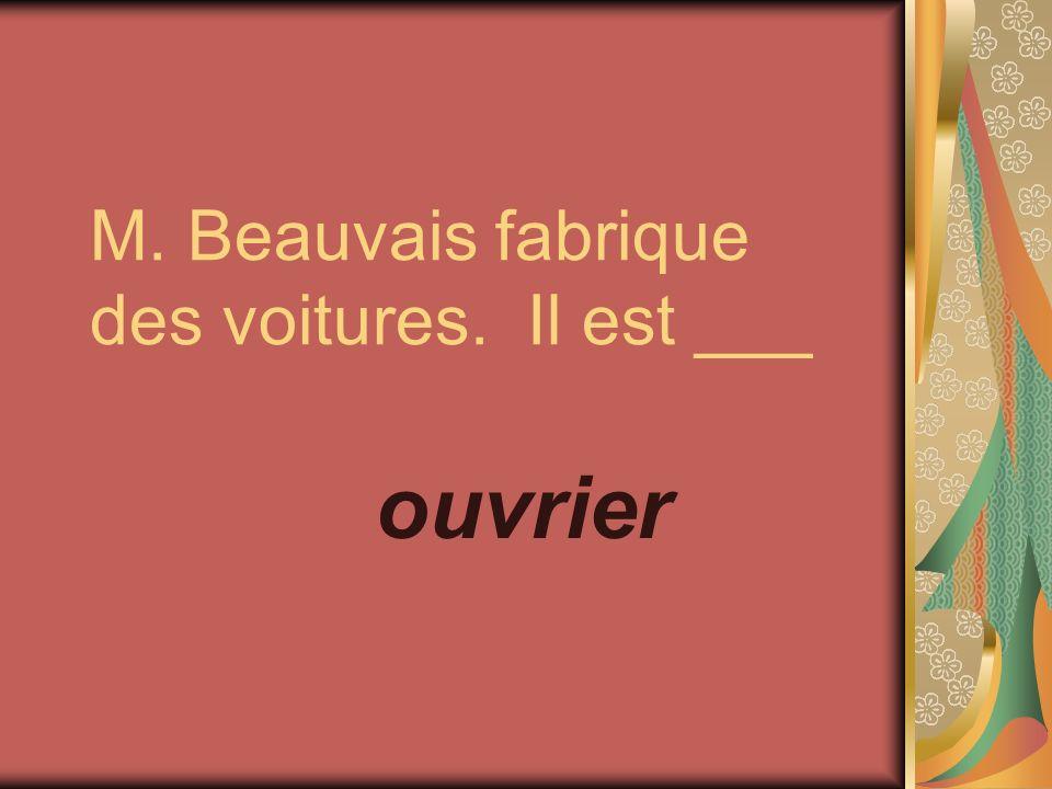 M. Beauvais fabrique des voitures. Il est ___ ouvrier