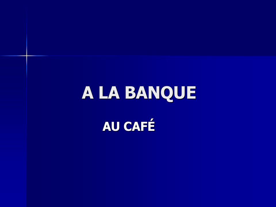 A LA BANQUE AU CAFÉ