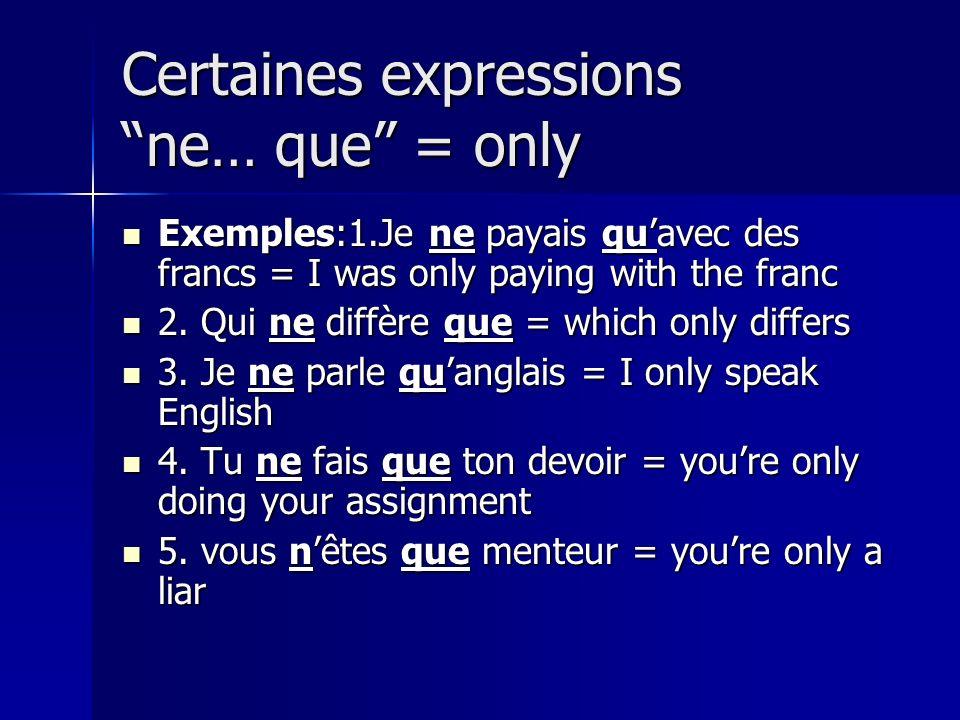Certaines expressions ne… que = only Exemples:1.Je ne payais quavec des francs = I was only paying with the franc Exemples:1.Je ne payais quavec des f
