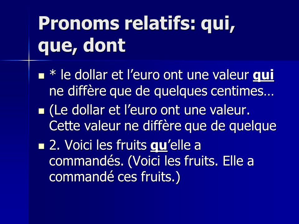 Pronoms relatifs: qui, que, dont * le dollar et leuro ont une valeur qui ne diffère que de quelques centimes… * le dollar et leuro ont une valeur qui